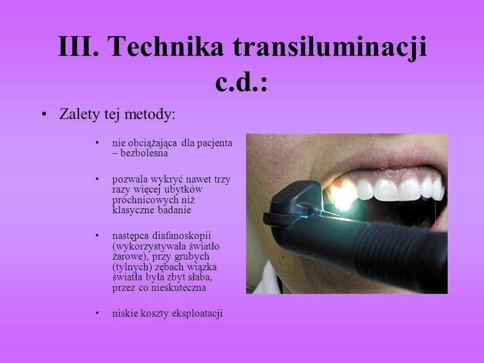 III. Technika transiluminacji c.d.: Zalety tej metody: nie obciążająca dla pacjenta – bezbolesna pozwala wykryć nawet trzy razy więcej ubytków próchni