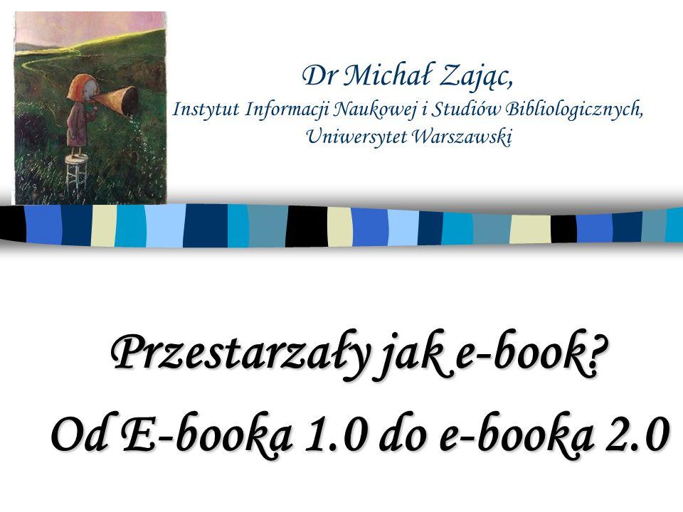 Dr Michał Zając, Instytut Informacji Naukowej i Studiów Bibliologicznych, Uniwersytet Warszawski Przestarzały jak e-book? Od E-booka 1.0 do e-booka 2.