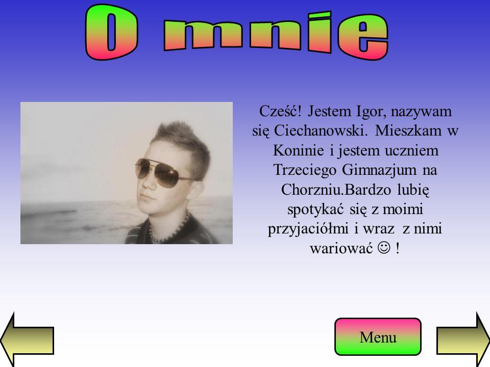 Cześć.Jestem Igor, nazywam się Ciechanowski.