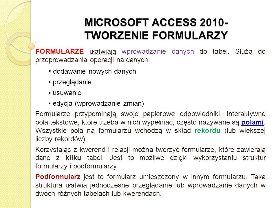 MICROSOFT ACCESS 2010- TWORZENIE FORMULARZY FORMULARZE ułatwiają wprowadzanie danych do tabel. Służą do przeprowadzania operacji na danych: dodawanie