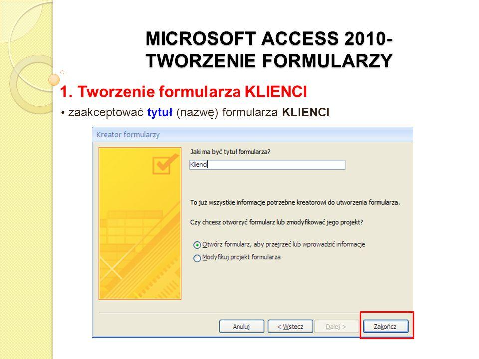 MICROSOFT ACCESS 2010- TWORZENIE FORMULARZY 1. Tworzenie formularza KLIENCI zaakceptować tytuł (nazwę) formularza KLIENCI