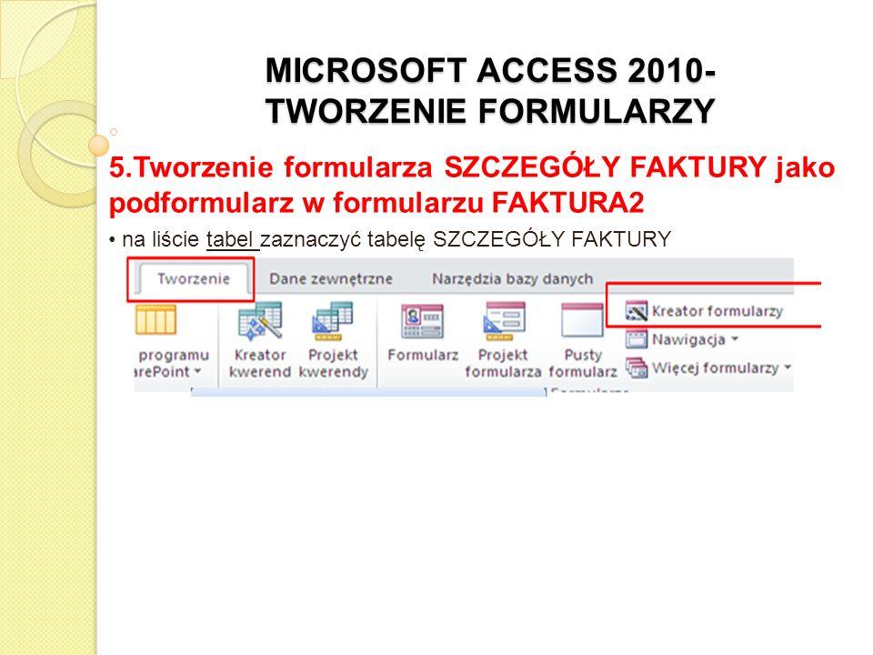 MICROSOFT ACCESS 2010- TWORZENIE FORMULARZY 5.Tworzenie formularza SZCZEGÓŁY FAKTURY przez dwukrotne kliknięcie z listy Dostępne pola wybrać następujące nazwy pól, aby pojawiły się w polu Wybrane pola: NrFaktury, NrProduktu