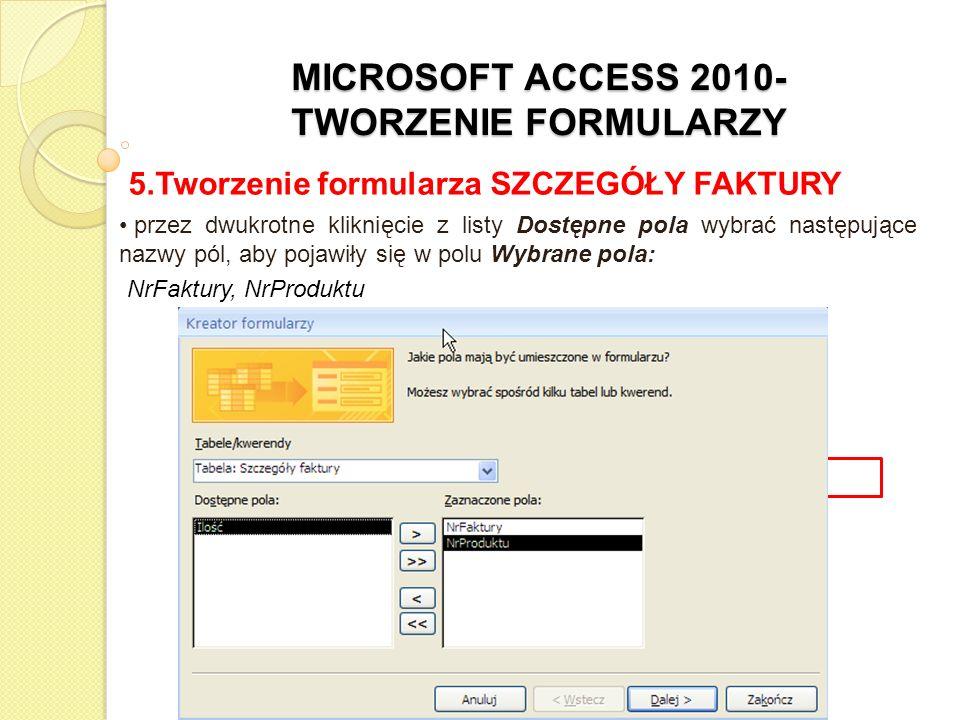 MICROSOFT ACCESS 2010- TWORZENIE FORMULARZY 5.Tworzenie formularza SZCZEGÓŁY FAKTURY z rozwijanej listy w polu Tabele/Kwerendy wybrać tabelę PRODUKTY przez dwukrotne kliknięcie z listy Dostępne pola wybrać następujące nazwy pól, aby pojawiły się w polu Wybrane pola: NazwaProduktu, JednostkaMiary, CenaJednostkowa, VAT%, Marża%,