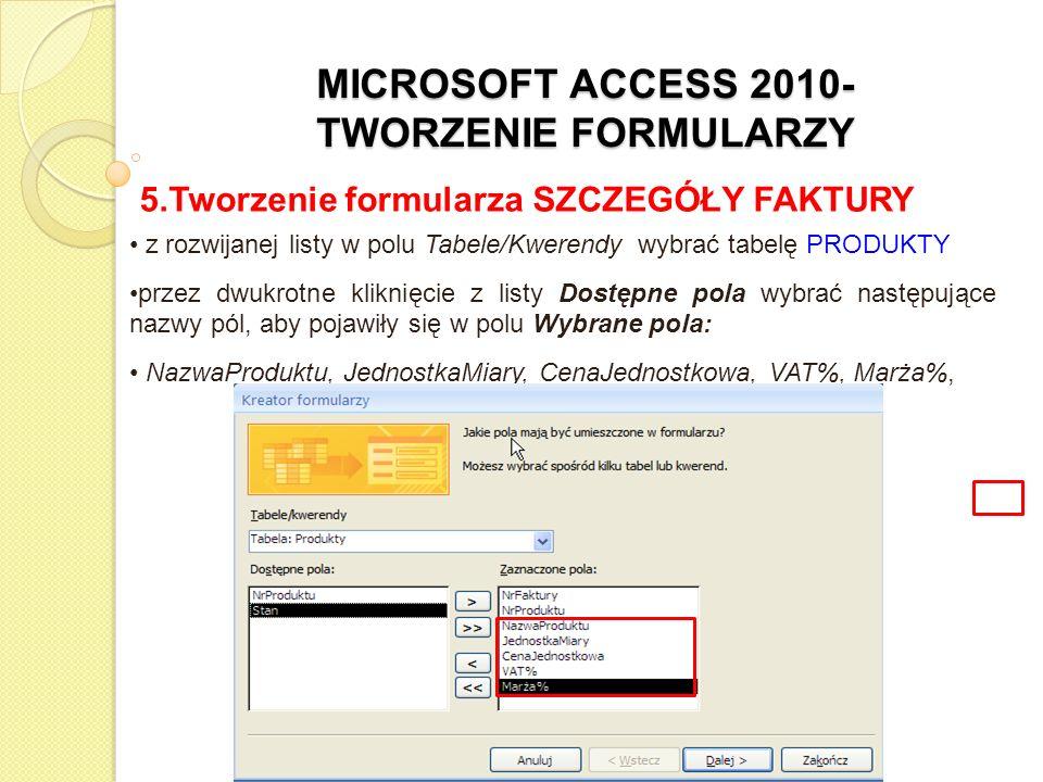 MICROSOFT ACCESS 2010- TWORZENIE FORMULARZY 5.Tworzenie formularza SZCZEGÓŁY FAKTURY z rozwijanej listy w polu Tabele/Kwerendy wybrać tabelę SZCZEGÓŁY FAKTURY przez dwukrotne kliknięcie z listy Dostępne pola wybrać następujące nazwy pól, aby pojawiły się w polu Wybrane pola: Ilość