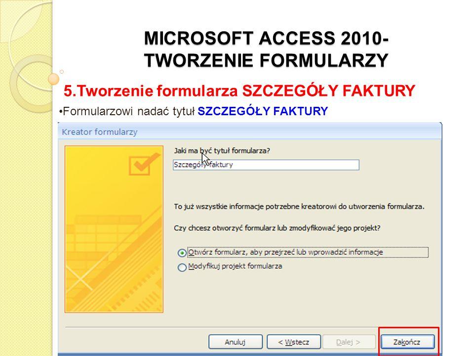 MICROSOFT ACCESS 2010- TWORZENIE FORMULARZY 5.Tworzenie formularza SZCZEGÓŁY FAKTURY na ekranie pojawi się formularz w Widoku Formularz (tryb edycji)