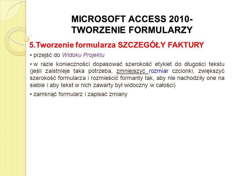 MICROSOFT ACCESS 2010- TWORZENIE FORMULARZY 5.Tworzenie formularza SZCZEGÓŁY FAKTURY przejść do Widoku Projektu w razie konieczności dopasować szeroko