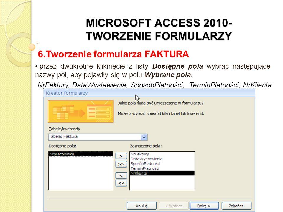 MICROSOFT ACCESS 2010- TWORZENIE FORMULARZY 6.Tworzenie formularza FAKTURA przez dwukrotne kliknięcie z listy Dostępne pola wybrać następujące nazwy p