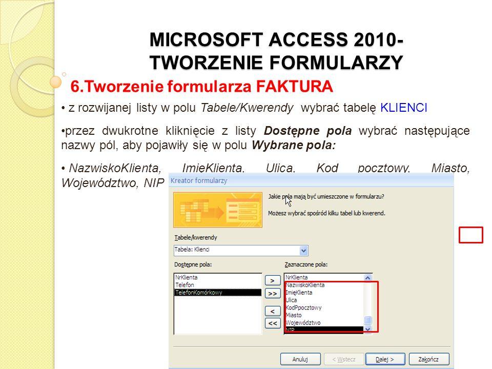 MICROSOFT ACCESS 2010- TWORZENIE FORMULARZY 6.Tworzenie formularza FAKTURA z rozwijanej listy w polu Tabele/Kwerendy wybrać tabelę FAKTURA przez dwukrotne kliknięcie z listy Dostępne pola wybrać następujące nazwy pól, aby pojawiły się w polu Wybrane pola: NrPracownika