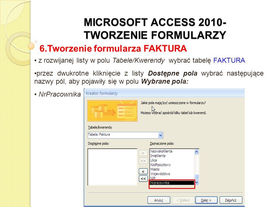 MICROSOFT ACCESS 2010- TWORZENIE FORMULARZY 6.Tworzenie formularza FAKTURA z rozwijanej listy w polu Tabele/Kwerendy wybrać tabelę PRACOWNICY przez dwukrotne kliknięcie z listy Dostępne pola wybrać następujące nazwy pól, aby pojawiły się w polu Wybrane pola: NazwiskoPracownika, ImięPracownika