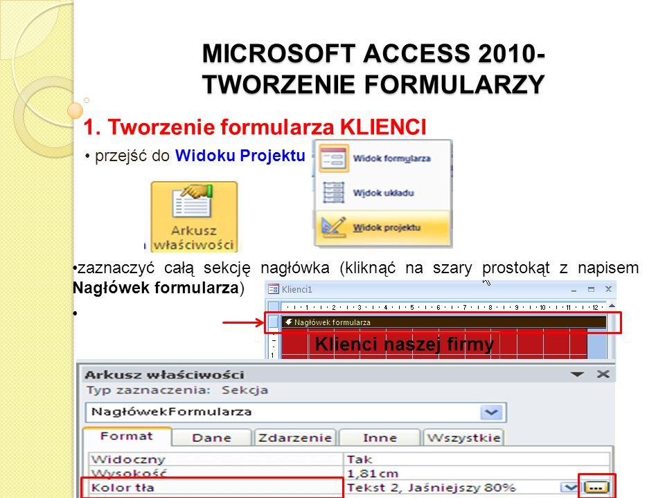MICROSOFT ACCESS 2010- TWORZENIE FORMULARZY 1. Tworzenie formularza KLIENCI przejść do Widoku Projektu zaznaczyć całą sekcję nagłówka (kliknąć na szar
