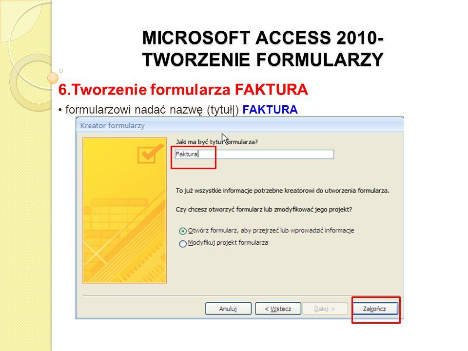 MICROSOFT ACCESS 2010- TWORZENIE FORMULARZY 6.Tworzenie formularza FAKTURA formularzowi nadać nazwę (tytuł|) FAKTURA