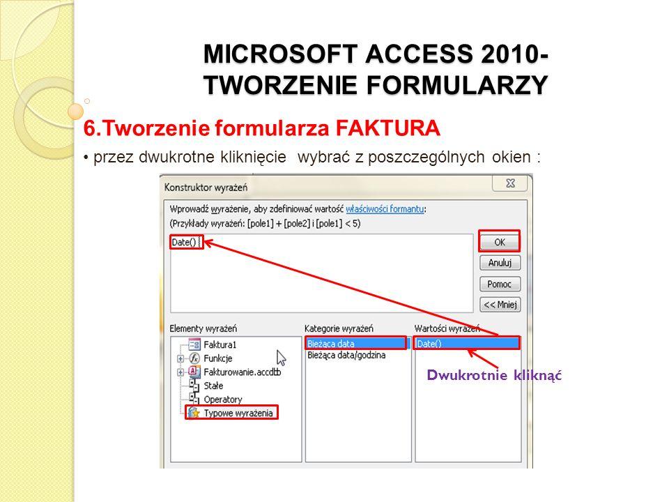 MICROSOFT ACCESS 2010- TWORZENIE FORMULARZY 6.Tworzenie formularza FAKTURA przez dwukrotne kliknięcie wybrać z poszczególnych okien : Dwukrotnie klikn
