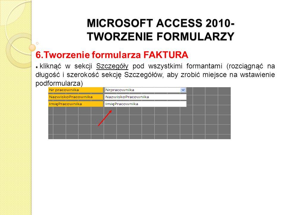 MICROSOFT ACCESS 2010- TWORZENIE FORMULARZY 6.Tworzenie formularza FAKTURA kliknąć w sekcji Szczegóły pod wszystkimi formantami (rozciągnąć na długość