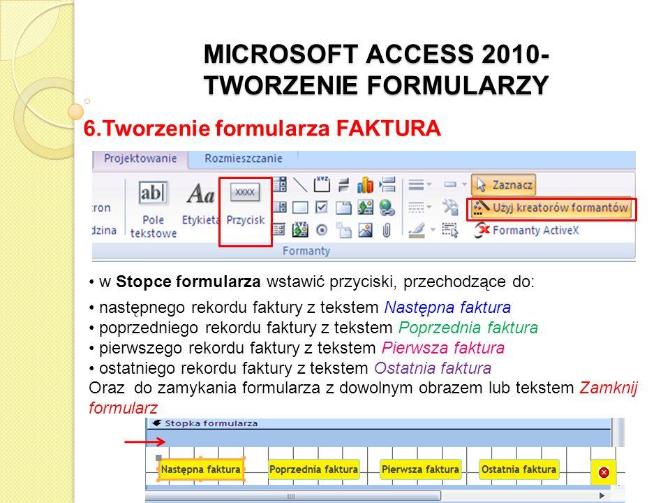 MICROSOFT ACCESS 2010- TWORZENIE FORMULARZY 6.Tworzenie formularza FAKTURA2 utworzyć kopię formularza FAKTURA (zaznaczyć na liście formularzy formularz FAKTURA) wcisnąć kombinacje klawiszy CTRL+C, a następnie CTRL+V lub wybrać z podręcznego menu polecenie Kopiuj, a następnie Wklej) nadać jej nazwę FAKTURA2 zaznaczyć w sekcji Szczegóły pod wszystkimi formantami wstawiony podformularz i usunąć go (DELETE)