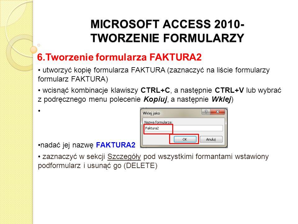 MICROSOFT ACCESS 2010- TWORZENIE FORMULARZY 6.Tworzenie formularza FAKTURA2 na pasku narzędzi w obszarze Formanty wybrać formant Podformularz/ Podraport Rozciągnąć nowy podformularz w Sekcji Szczegóły w miejscu usuniętego wcześniej poprzedniego podformularza