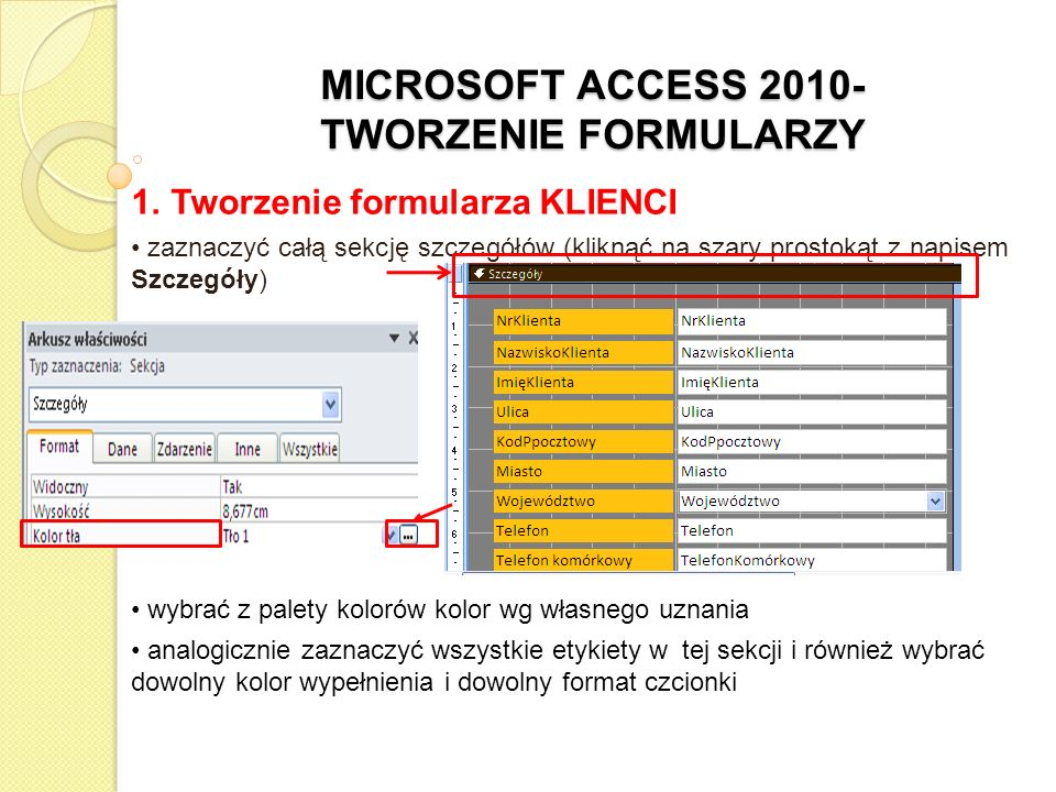 MICROSOFT ACCESS 2010- TWORZENIE FORMULARZY 1. Tworzenie formularza KLIENCI zaznaczyć całą sekcję szczegółów (kliknąć na szary prostokąt z napisem Szc