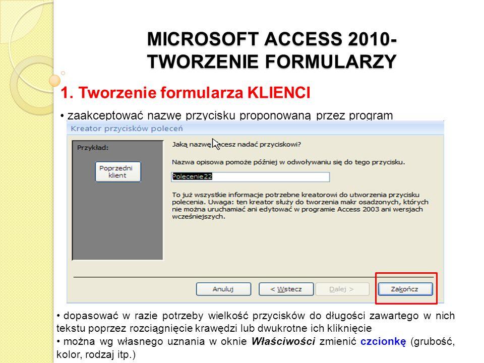 MICROSOFT ACCESS 2010- TWORZENIE FORMULARZY 1. Tworzenie formularza KLIENCI zaakceptować nazwę przycisku proponowaną przez program dopasować w razie p