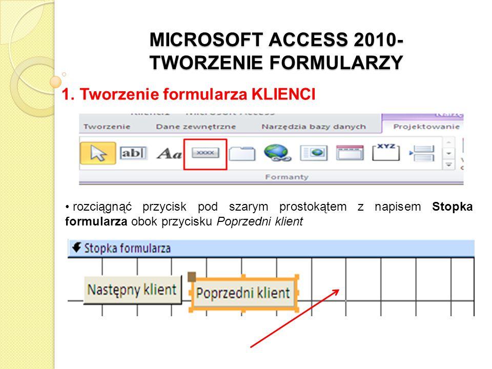 MICROSOFT ACCESS 2010- TWORZENIE FORMULARZY 1. Tworzenie formularza KLIENCI rozciągnąć przycisk pod szarym prostokątem z napisem Stopka formularza obo