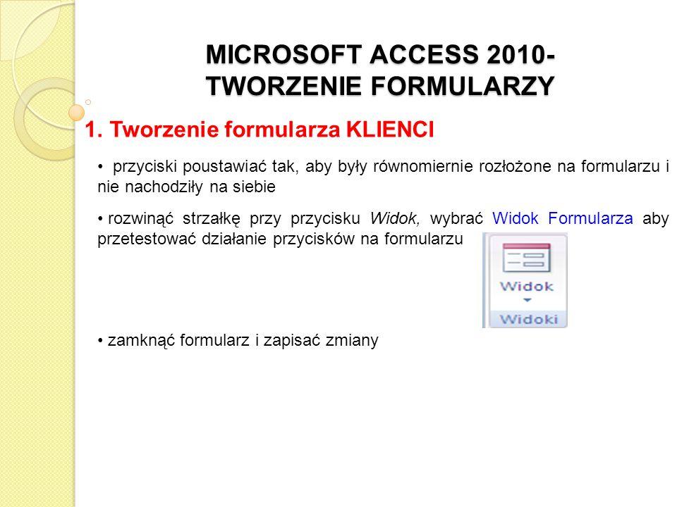 MICROSOFT ACCESS 2010- TWORZENIE FORMULARZY 1. Tworzenie formularza KLIENCI przyciski poustawiać tak, aby były równomiernie rozłożone na formularzu i