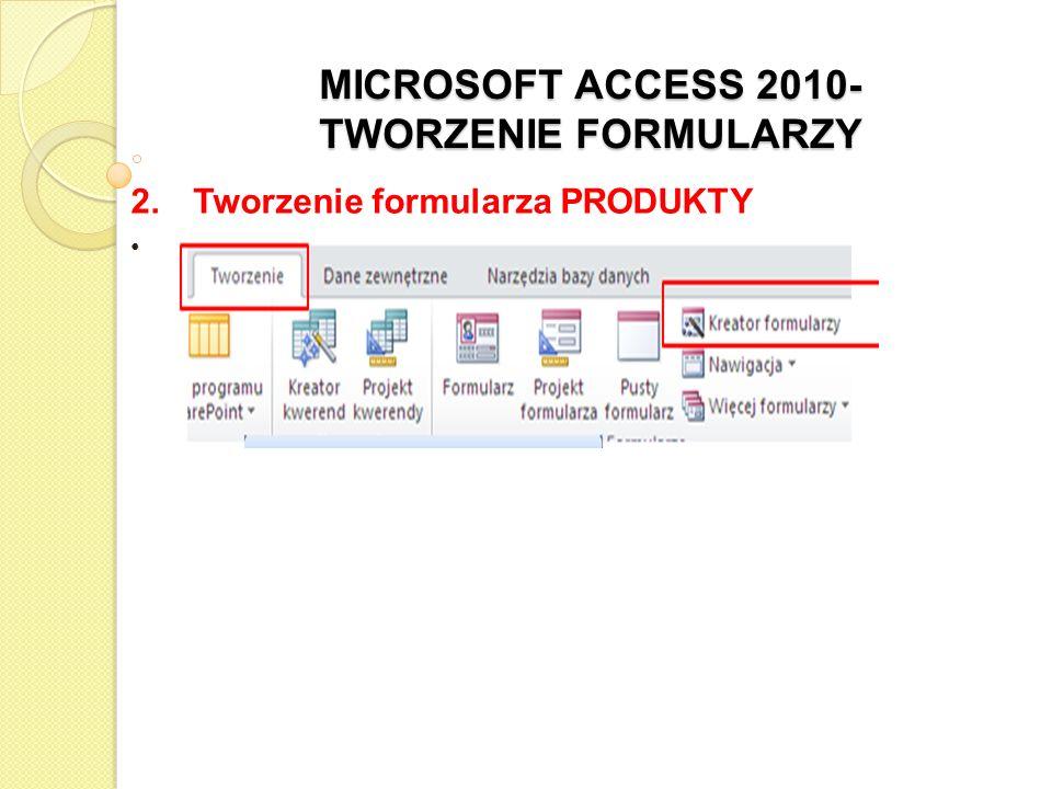 MICROSOFT ACCESS 2010- TWORZENIE FORMULARZY 2. Tworzenie formularza PRODUKTY