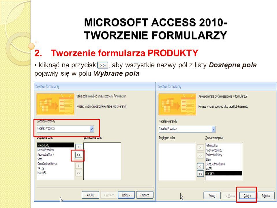 MICROSOFT ACCESS 2010- TWORZENIE FORMULARZY 2. Tworzenie formularza PRODUKTY kliknąć na przycisk >>, aby wszystkie nazwy pól z listy Dostępne pola poj