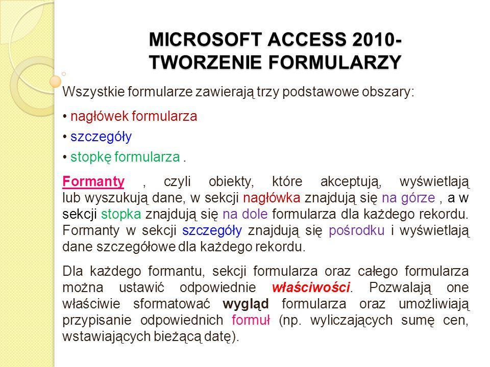 MICROSOFT ACCESS 2010- TWORZENIE FORMULARZY Do podstawowych właściwości formularza zmieniających jego wygląd należą: szerokość, selektory rekordów, przyciski nawigacyjne, paski przewijania, linie podziału, styl obramowania, rysunek.