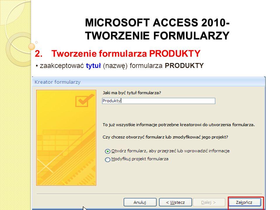 MICROSOFT ACCESS 2010- TWORZENIE FORMULARZY 2. Tworzenie formularza PRODUKTY zaakceptować tytuł (nazwę) formularza PRODUKTY