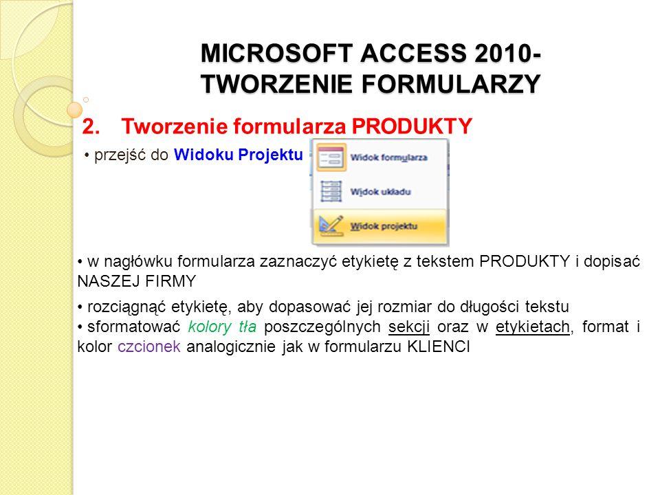 MICROSOFT ACCESS 2010- TWORZENIE FORMULARZY 2. Tworzenie formularza PRODUKTY przejść do Widoku Projektu w nagłówku formularza zaznaczyć etykietę z tek