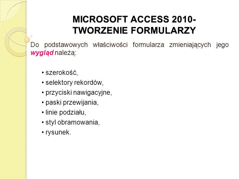 MICROSOFT ACCESS 2010- TWORZENIE FORMULARZY Do podstawowych właściwości formularza zmieniających jego wygląd należą: szerokość, selektory rekordów, pr