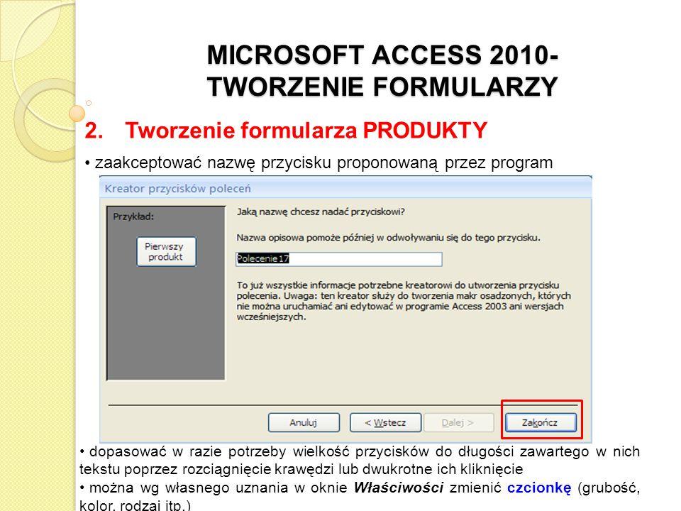 MICROSOFT ACCESS 2010- TWORZENIE FORMULARZY 2. Tworzenie formularza PRODUKTY zaakceptować nazwę przycisku proponowaną przez program dopasować w razie