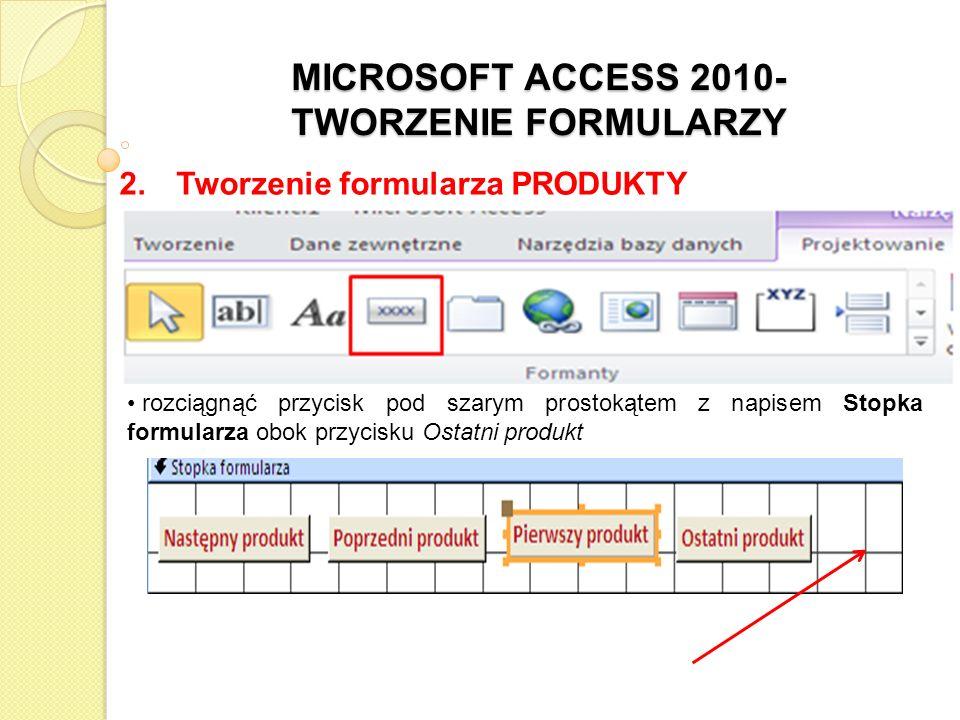 MICROSOFT ACCESS 2010- TWORZENIE FORMULARZY 2. Tworzenie formularza PRODUKTY rozciągnąć przycisk pod szarym prostokątem z napisem Stopka formularza ob