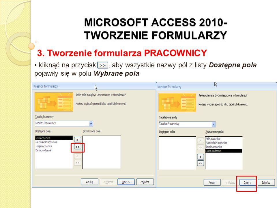 MICROSOFT ACCESS 2010- TWORZENIE FORMULARZY 3. Tworzenie formularza PRACOWNICY kliknąć na przycisk >>, aby wszystkie nazwy pól z listy Dostępne pola p