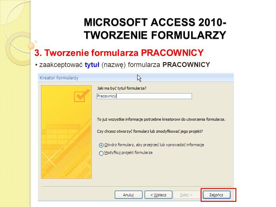 MICROSOFT ACCESS 2010- TWORZENIE FORMULARZY 3. Tworzenie formularza PRACOWNICY zaakceptować tytuł (nazwę) formularza PRACOWNICY