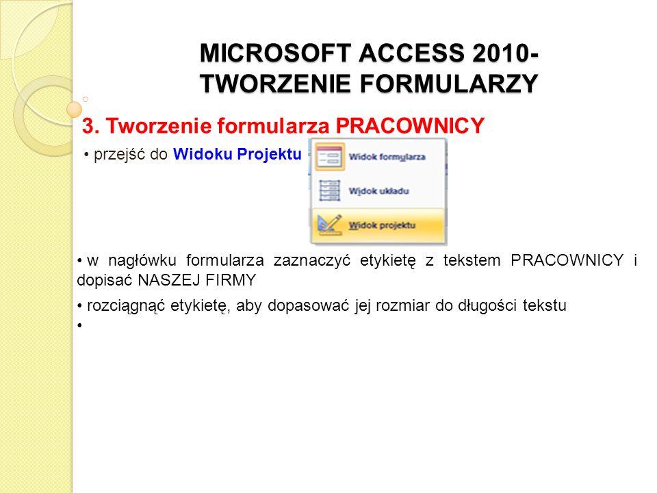 MICROSOFT ACCESS 2010- TWORZENIE FORMULARZY 3. Tworzenie formularza PRACOWNICY przejść do Widoku Projektu w nagłówku formularza zaznaczyć etykietę z t