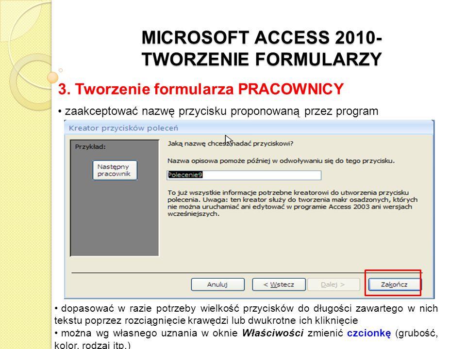 MICROSOFT ACCESS 2010- TWORZENIE FORMULARZY 3. Tworzenie formularza PRACOWNICY zaakceptować nazwę przycisku proponowaną przez program dopasować w razi