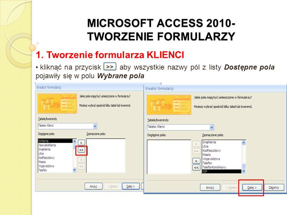 MICROSOFT ACCESS 2010- TWORZENIE FORMULARZY 1. Tworzenie formularza KLIENCI kliknąć na przycisk >>, aby wszystkie nazwy pól z listy Dostępne pola poja