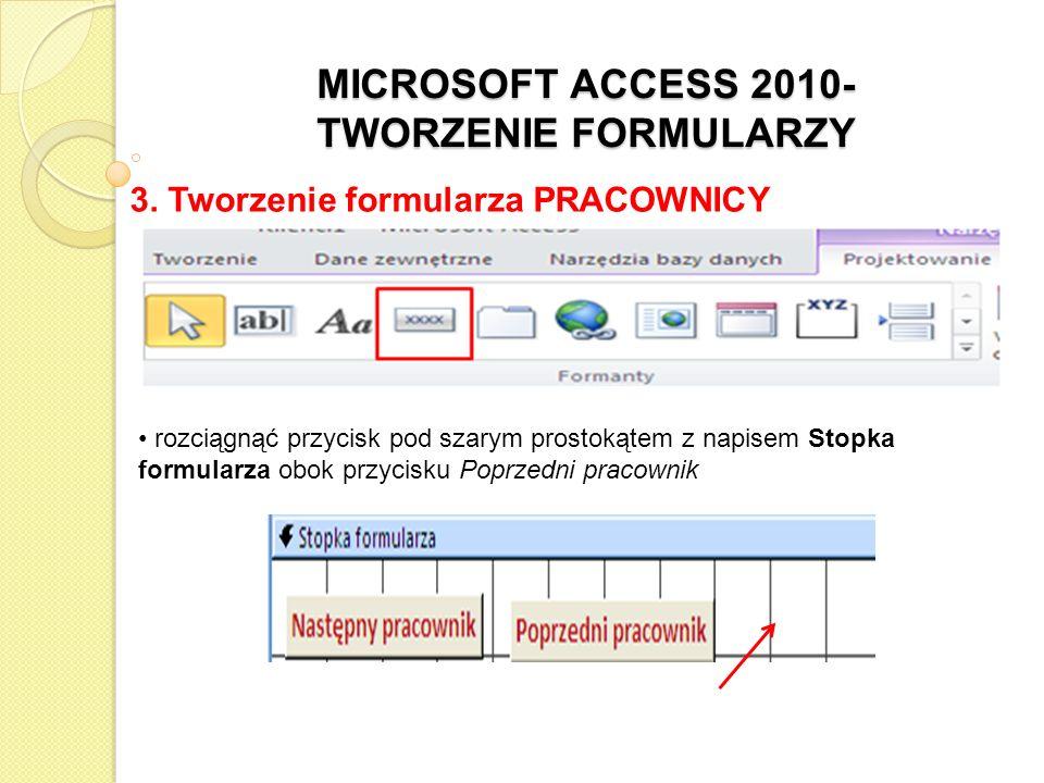MICROSOFT ACCESS 2010- TWORZENIE FORMULARZY 3. Tworzenie formularza PRACOWNICY rozciągnąć przycisk pod szarym prostokątem z napisem Stopka formularza