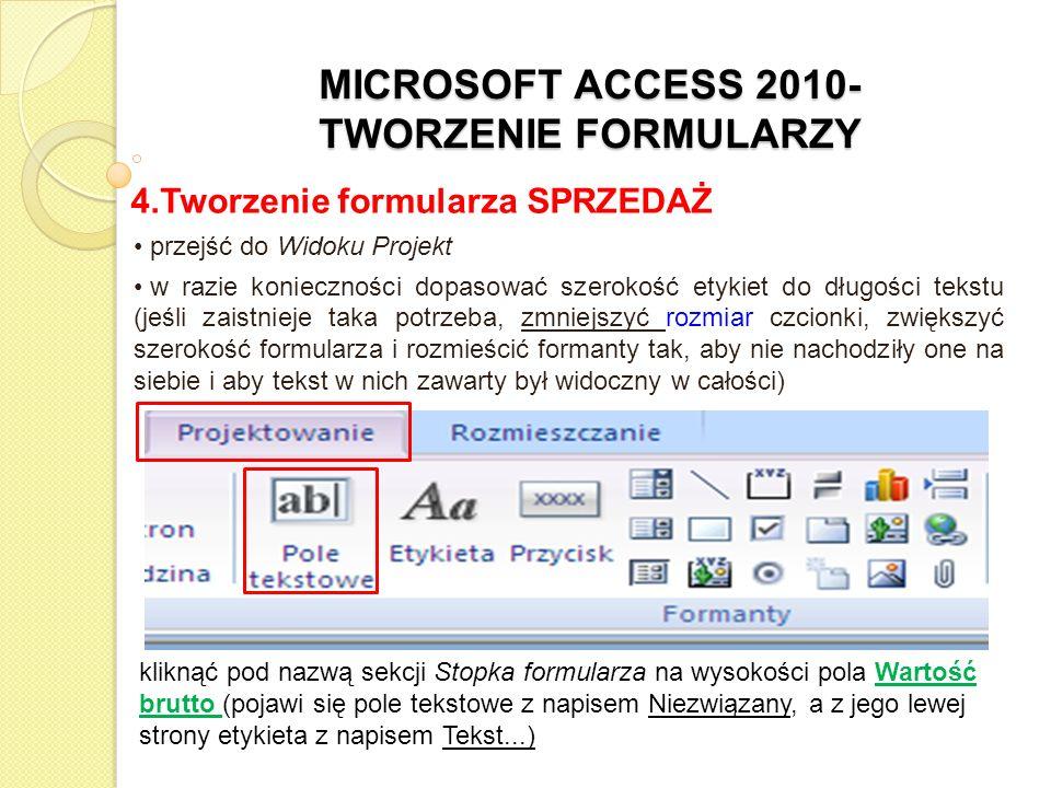 MICROSOFT ACCESS 2010- TWORZENIE FORMULARZY 4.Tworzenie formularza SPRZEDAŻ przejść do Widoku Projekt w razie konieczności dopasować szerokość etykiet