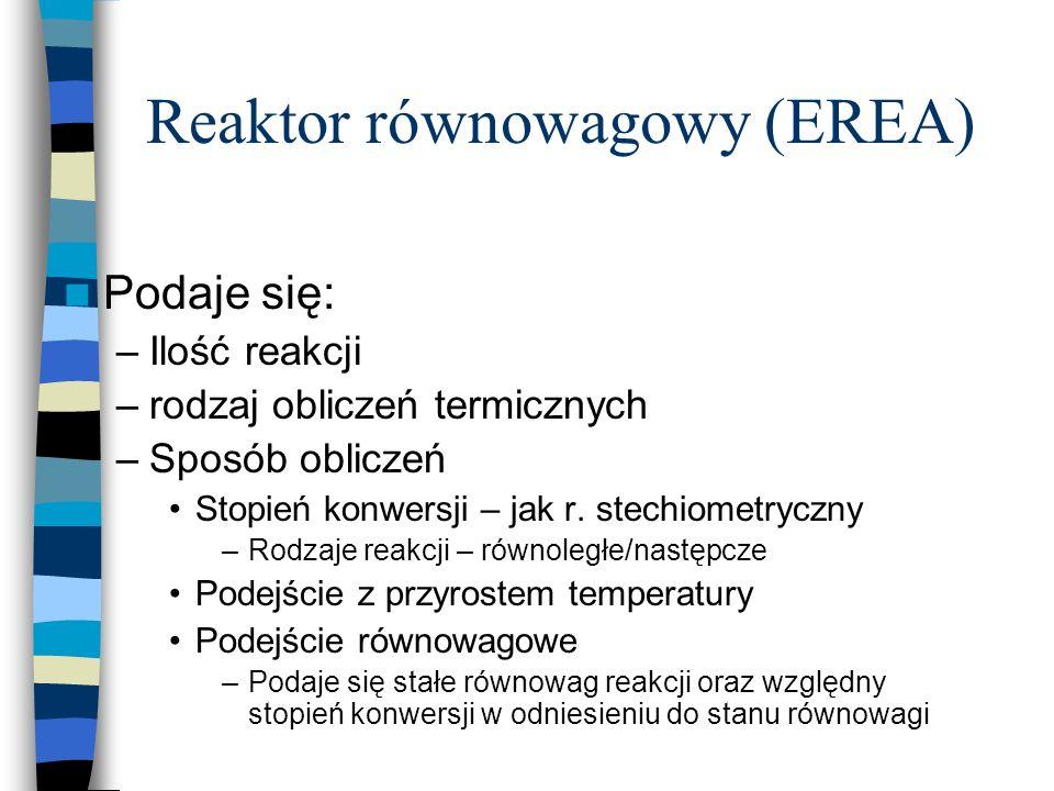 Reaktor równowagowy (EREA) Podaje się: –Ilość reakcji –rodzaj obliczeń termicznych –Sposób obliczeń Stopień konwersji – jak r. stechiometryczny –Rodza
