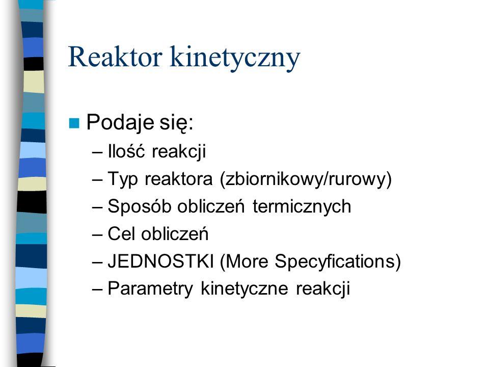 Reaktor kinetyczny Podaje się: –Ilość reakcji –Typ reaktora (zbiornikowy/rurowy) –Sposób obliczeń termicznych –Cel obliczeń –JEDNOSTKI (More Specyfica
