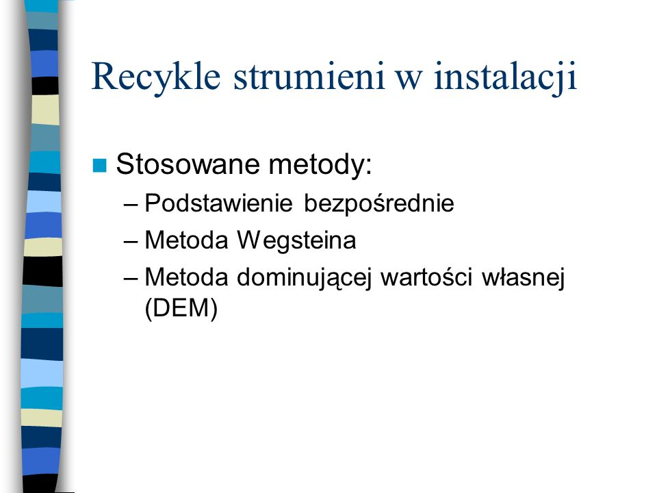 Recykle strumieni w instalacji Stosowane metody: –Podstawienie bezpośrednie –Metoda Wegsteina –Metoda dominującej wartości własnej (DEM)