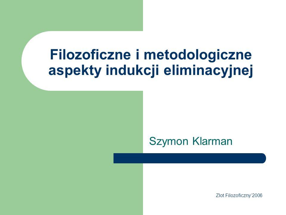 Filozoficzne i metodologiczne aspekty indukcji eliminacyjnej Szymon Klarman Zlot Filozoficzny2006