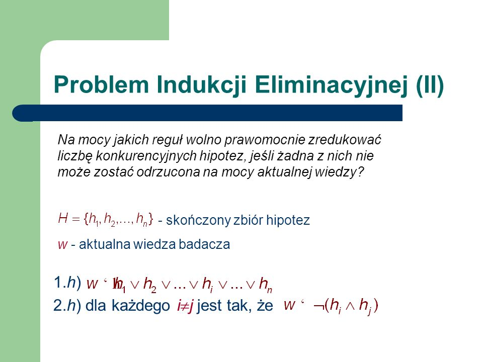 Problem Indukcji Eliminacyjnej (II) 1.h) 2.h) dla każdego i j jest tak, że - skończony zbiór hipotez w - aktualna wiedza badacza Na mocy jakich reguł wolno prawomocnie zredukować liczbę konkurencyjnych hipotez, jeśli żadna z nich nie może zostać odrzucona na mocy aktualnej wiedzy?