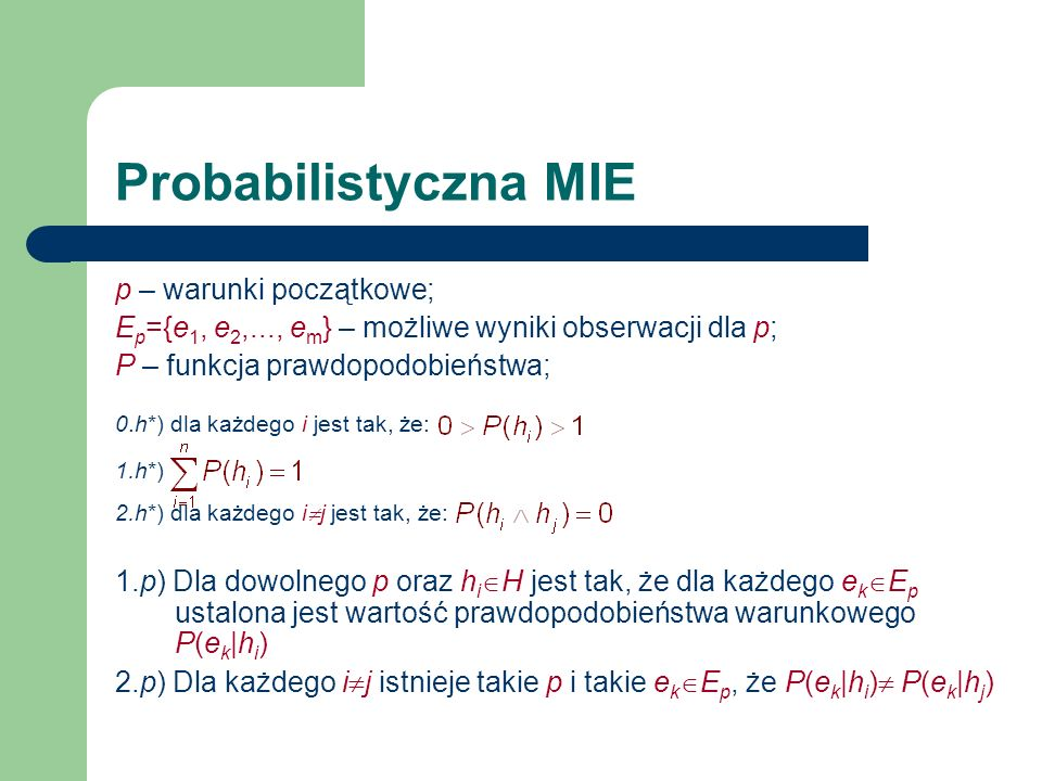 Probabilistyczna MIE p – warunki początkowe; E p ={e 1, e 2,..., e m } – możliwe wyniki obserwacji dla p; P – funkcja prawdopodobieństwa; 0.h*) dla ka
