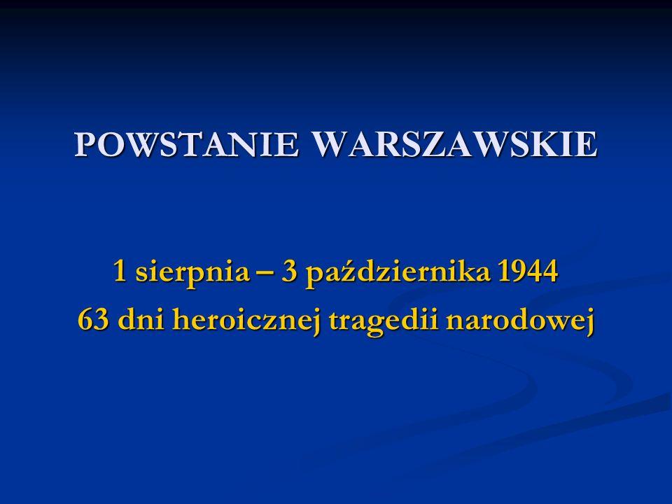 POWSTANIE WARSZAWSKIE 1 sierpnia – 3 października 1944 63 dni heroicznej tragedii narodowej