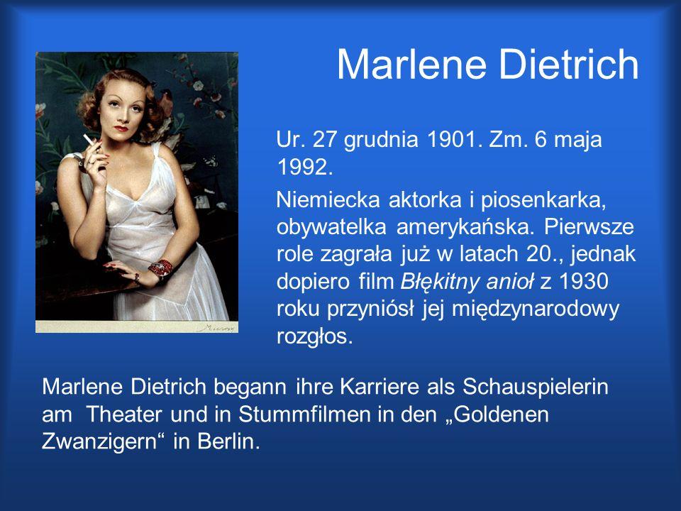 Marlene Dietrich Ur. 27 grudnia 1901. Zm. 6 maja 1992. Niemiecka aktorka i piosenkarka, obywatelka amerykańska. Pierwsze role zagrała już w latach 20.