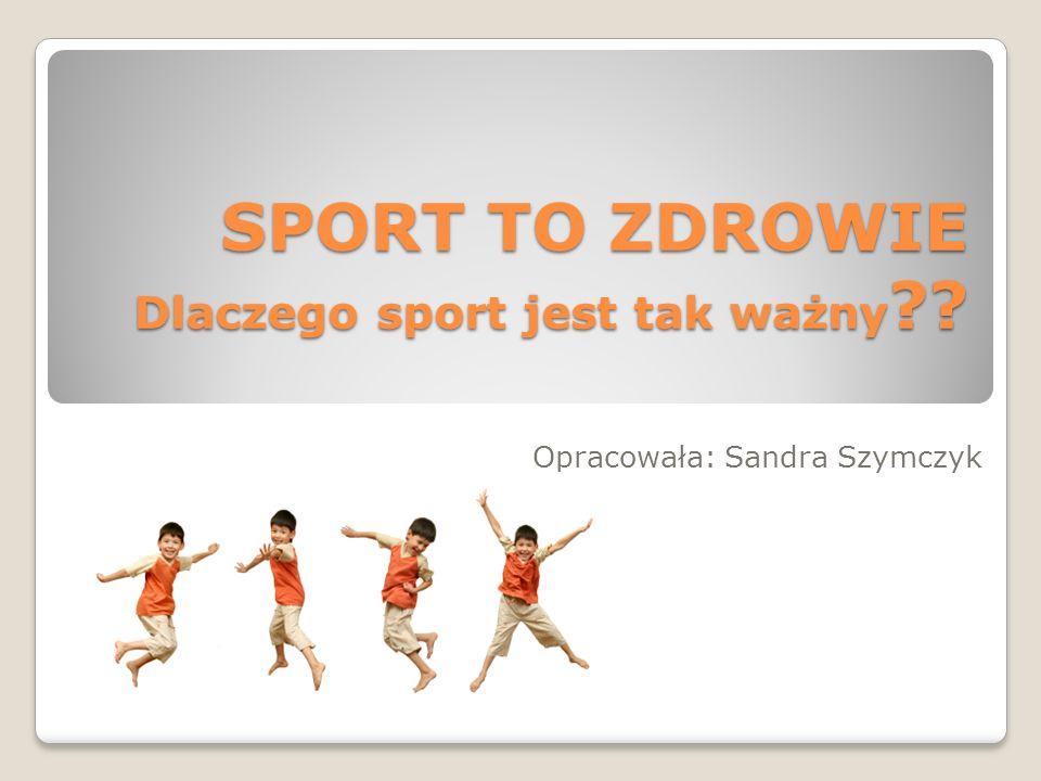SPORT TO ZDROWIE Dlaczego sport jest tak ważny ?? Opracowała: Sandra Szymczyk