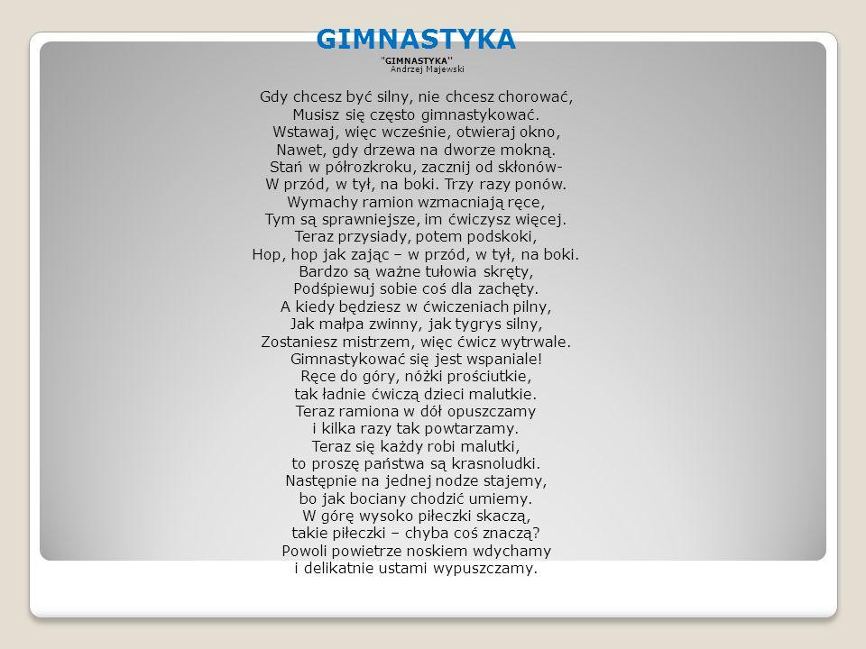 GIMNASTYKA GIMNASTYKA Andrzej Majewski Gdy chcesz być silny, nie chcesz chorować, Musisz się często gimnastykować.