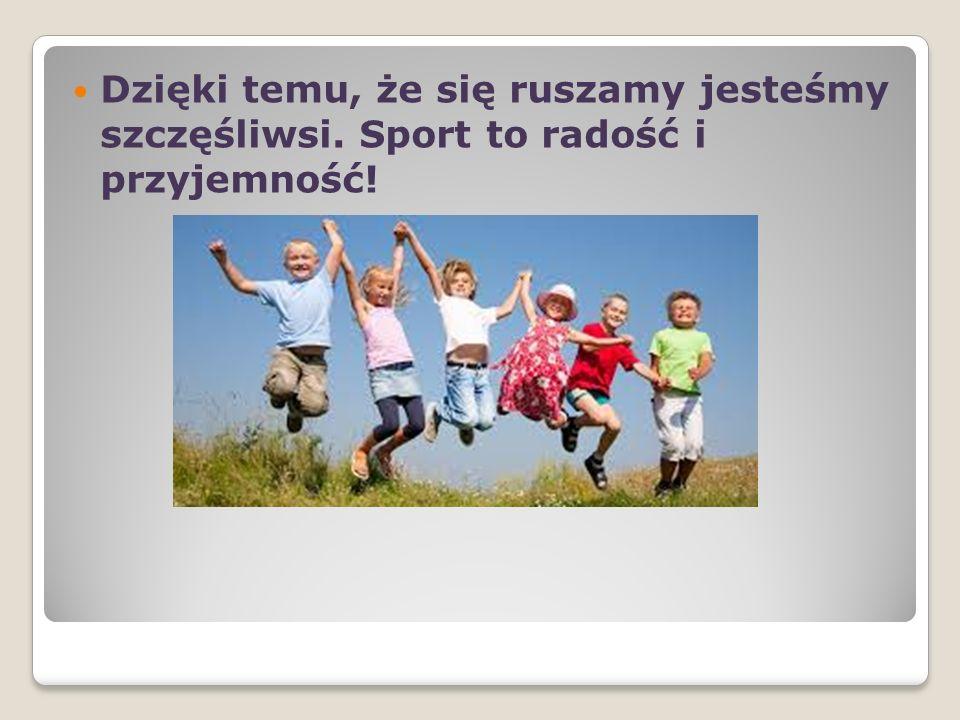 Dzięki temu, że się ruszamy jesteśmy szczęśliwsi. Sport to radość i przyjemność!