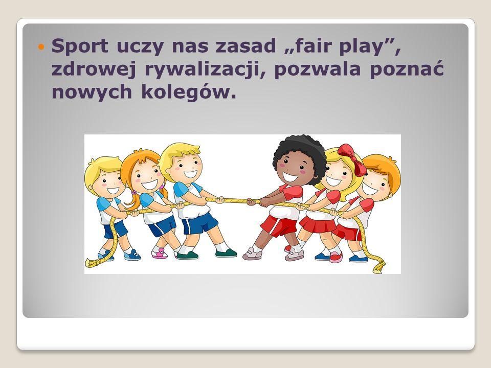 Sport uczy nas zasad fair play, zdrowej rywalizacji, pozwala poznać nowych kolegów.